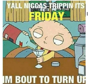 Turn Down For What Quotes Turn up. right on stewie