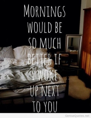 Waking up next to you.