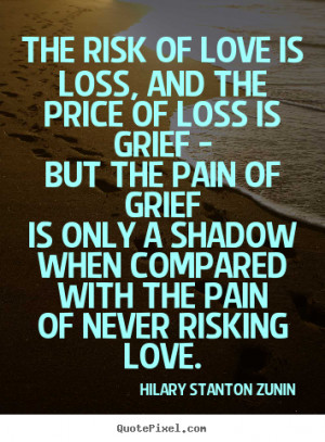 The risk of love is loss, and the price of loss is.. Hilary Stanton ...