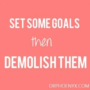 "Set some goals, then demolish them."""