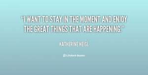 want to stay in the moment and enjoy the great things that are ...