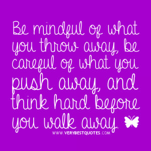 ... be careful of what you push away, and think hard before you walk away