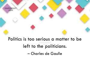 Politics Quote: Politics is too serious a matter to...