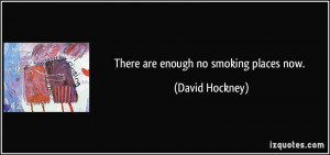 There are enough no smoking places now. - David Hockney