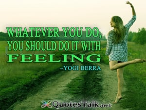 ... Quotes – Whatever you do, you should do it with feeling.Yogi Berra