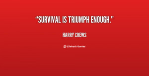 survival is triumph enough harry crews at lifehack quotes