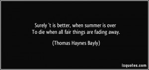 To die when all fair things are fading away. - Thomas Haynes Bayly