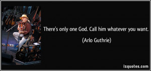 There's only one God. Call him whatever you want. - Arlo Guthrie