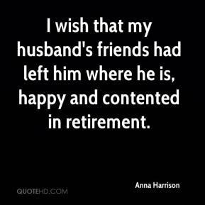 Anna Harrison - I wish that my husband's friends had left him where he ...