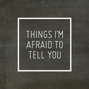 ... to avoid the real topic: Things I'm afraid to tell you. Here it goes