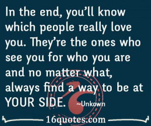 In the end, you'll know which people really love you. They're the ones ...