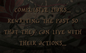 compulsive liars... rewriting the past so that they can live with ...