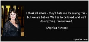 think all actors - they'll hate me for saying this - but we are ...