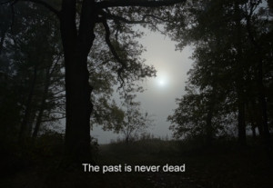 The past is never dead...soo true
