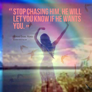 Quotes Picture: stop chasing him, he will let you know if he wants you