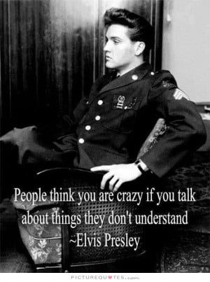 Crazy Quotes Understanding Quotes No One Understands Me Quotes Elvis ...