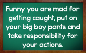 ... , put on your big boy pants and take responsibility for your actions