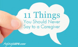 11 Things You Should Never Say To a Caregiver
