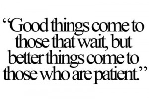 ... who wait, but better things come to those who are patient.