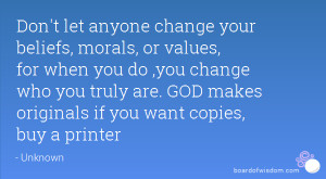 Don't let anyone change your beliefs, morals, or values, for when you ...