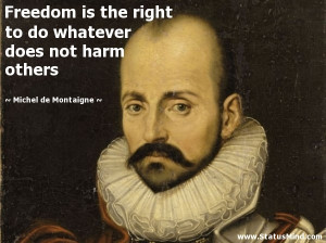 right to do whatever does not harm others - Michel de Montaigne Quotes ...