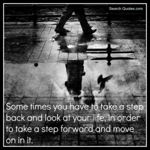 Sometimes you have to take a step back and look at your life, in order ...