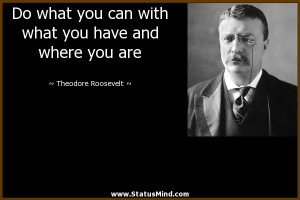 ... have and where you are - Theodore Roosevelt Quotes - StatusMind.com