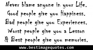 Never blame anyone in your Life. Good people give you Happiness. Bad ...