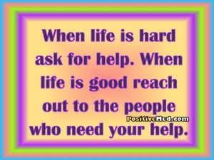 when life is hard ask for help when life is good reach out to the ...