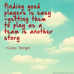 "... Getting them to play as a team is another story."" —Casey Stengel"