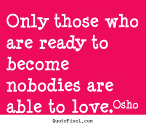Osho Quotes - Only those who are ready to become nobodies are able to ...