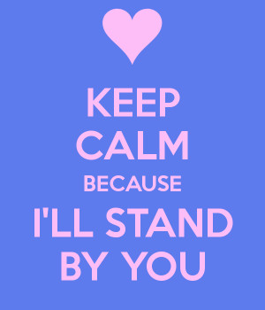 KEEP CALM BECAUSE I'LL STAND BY YOU