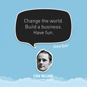 Change the world. Build a business. Have fun.- Evan Williams