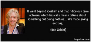 It went beyond idealism and that ridiculous term activism, which ...