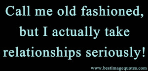 Quote: Call me old fashioned, but I actually take relationships ...