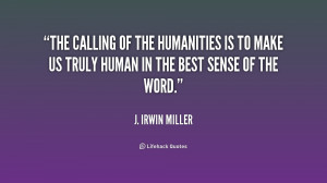 The calling of the humanities is to make us truly human in the best ...