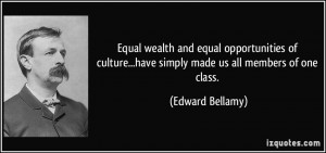 ... ...have simply made us all members of one class. - Edward Bellamy