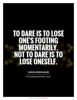 To dare is to lose one's footing momentarily. Not to dare is to lose ...