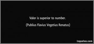 Valor is superior to number. - Publius Flavius Vegetius Renatus