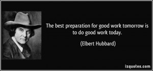 ... for good work tomorrow is to do good work today. - Elbert Hubbard
