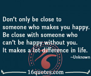 ... you happy. Be close with someone who can't be happy without you. It