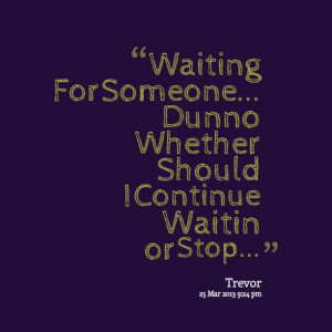 Quotes Picture: waiting for someone dunno whether should i continue ...