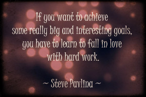 ... , you have to learn to fall in love with hard work.