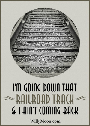 ... going down that Railroad Track... #RailroadTrack #WillyMoon #Quotes