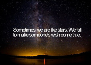 Sometimes, we are like stars. We fall to make someone's wish come true ...