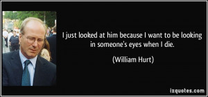 just looked at him because I want to be looking in someone's eyes ...