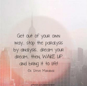 Get out of your own way… stop the paralysis by analysis… dream ...