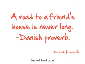 Friendship quote - A road to a friend's house is never long. -danish ...