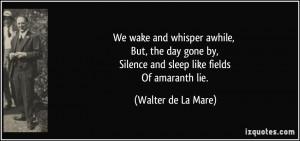 ... by, Silence and sleep like fields Of amaranth lie. - Walter de La Mare