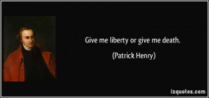Give me liberty or give me death. - Patrick Henry